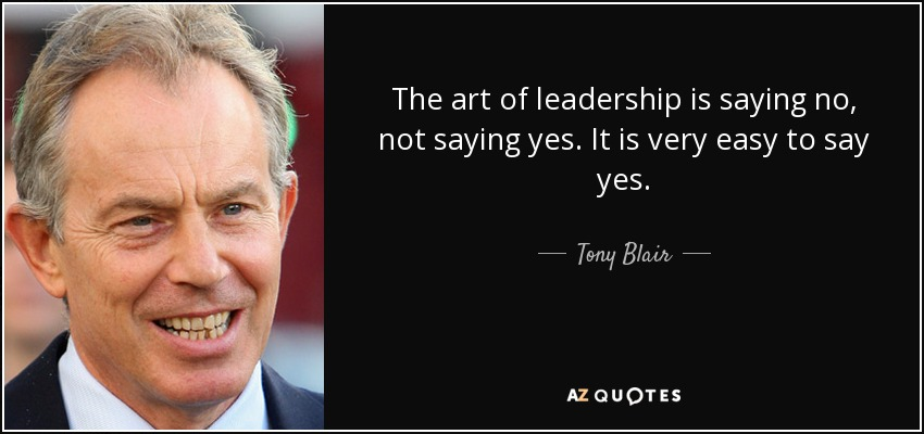 The art of leadership is saying no, not saying yes. It is very easy to say yes. Tony Blair